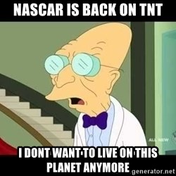 I dont want to live on this planet - nascar is back on tnt i dont want to live on this planet anymore