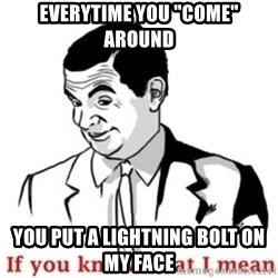 "Mr.Bean - If you know what I mean - Everytime you ""come"" around you put a lightning bolt on my face"