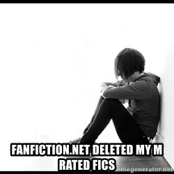 First World Problems - fanfiction.net deleted my m rated fics