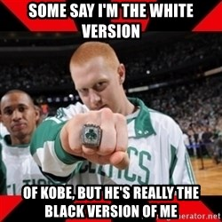 Brian Scalabrine (White Mamba) - Some say I'm the white version Of kobe, but he's really the black version of me