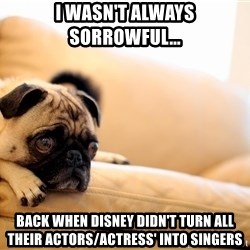 Sorrowful Pug - I wasn't always sorrowful... back when disney didn't turn all their actors/actress' into singers