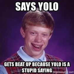 Bad Luck Brian - says yolo gets beat up because yolo is a stupid saying
