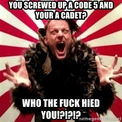 Advice Zoog - you screwed up a code 5 and your a cadet? WHO THE FUCK HIED YOU!?!?!?