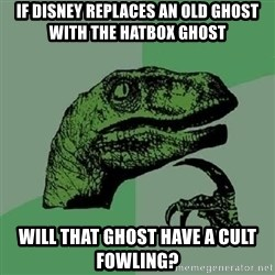 Philosoraptor - If disney replaces an old ghost with the hatbox ghost will that ghost have a cult FOWLING?