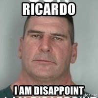 son i am disappoint - Ricardo I am disappoint