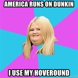 Fat Girl - America runs on dunkin I use my hoveround