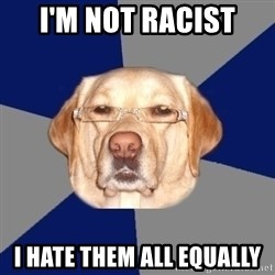 Racist Dog - i'm not racist i hate them all equally