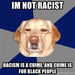 Racist Dog - im not racist racism is a crime, and crime is for black people