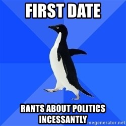 Socially Awkward Penguin - first date rants about politics incessantly
