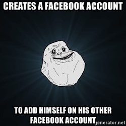 Forever Alone - creates a facebook account to add himself on his other facebook account