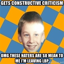 annoying elementary school kid - gets constructive criticism omg these haters are so mean to me i'm leaving lbp