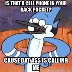 Sexually Forward Mordecai - is that a cell phone in your Back pocket? cause dat ass is calling me