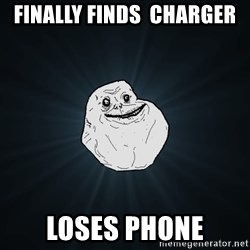 Forever Alone - finally finds  charger loses phone