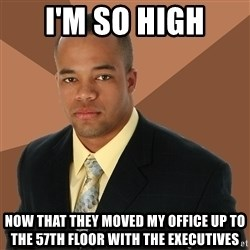 Successful Black Man - I'm so high now that they moved my office up to the 57th floor with the executives