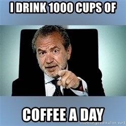 Lord Alan Sugar - i drink 1000 cups of coffee a day