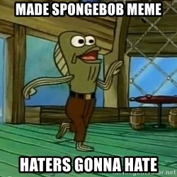 Haters Gonna Hate - made spongebob meme haters gonna hate