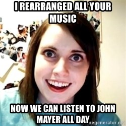 obsessed girlfriend - I rearranged all your music now we can listen to john mayer all day