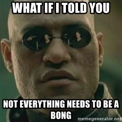 Nikko Morpheus - What if i told you not everything needs to be a bong