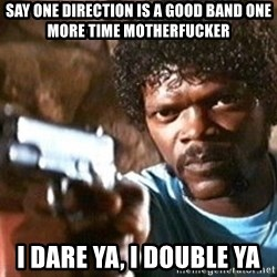 Pulp Fiction - Say One direction is a good band one more time motherfucker i dare ya, i double ya