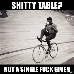 Not a single fuck was given - shitty table? not a single fuck given