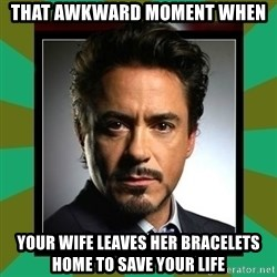 Tony Stark iron - That awkward moment when your wife leaves her BRACELETS home to save your life