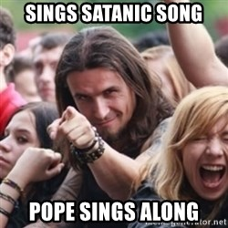 Ridiculously Photogenic Metalhead - Sings satanic song pope sings along