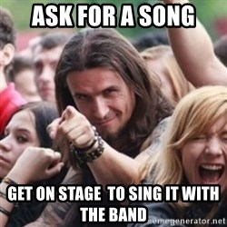 Ridiculously Photogenic Metalhead - ask for a song  get on stage  to sing it with the band