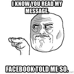 i'm watching you meme - I know you read my message.  Facebook told me so.