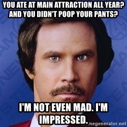 Ron Burgundy - you ate at main attraction all year? and you didn't poop your pants? I'm not even Mad. I'm impressed.