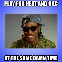 Future At The Same Damn Time - play for heat and okc at the same damn time