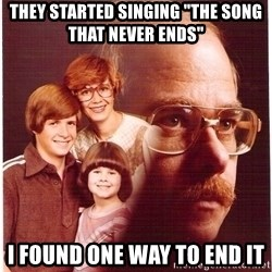 "Vengeance Dad - THey started Singing ""The song that never ends"" i found one way to end it"
