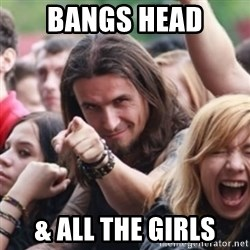 Ridiculously Photogenic Metalhead - Bangs HEad & All the Girls