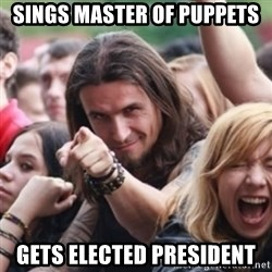 Ridiculously Photogenic Metalhead - Sings Master of puppets gets elected president