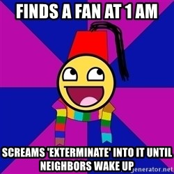 Typical Doctor Who Fan - finds a fan at 1 am screams 'exterminate' into it until neighbors wake up