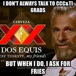 Dos Equis Man - I don't always talk to ccc&ti grads but when I do, I ask for fries