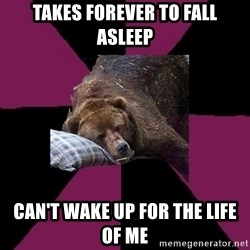 Sleep Disorder Grizzly - Takes forever to fall asleep can't wake up for the life of me