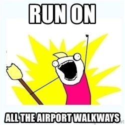 All the things - run on  all the airport walkways