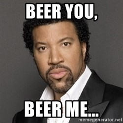 Lionel Richie - beer you, beer me...