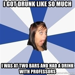 Annoying Facebook Girl - I got drunk like so much I was at two bars and had a drink with professors