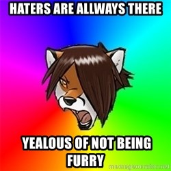 Advice Furry - Haters are allways there  yealous of not being furry