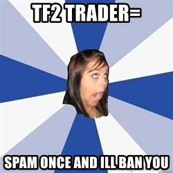 Annoying Facebook Girl - tf2 trader= spam once and ill ban you