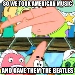 Push it Somewhere Else Patrick - SO WE TOOK aMERICAN mUSIC AND GAVE THEM THE BEATLES
