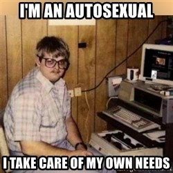Basement Dweller - i'm an autosexual i take care of my own needs