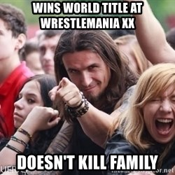 Ridiculously Photogenic Metalhead Guy - wins world title at wrestlemania xx DOESN'T KILL FAMILY