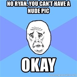 Okay Guy - No ryan, You can't have a nude pic okay
