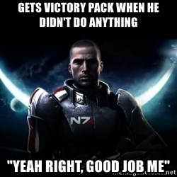 """Mass Effect - Gets victory pack when he didn't do anything """"Yeah Right, good job me"""""""