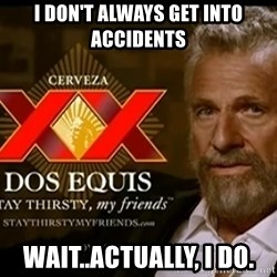 Dos Equis Man - i don't always get into accidents wait..actually, i do.