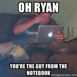 Meme Dad - Oh Ryan You're the guy from the notebook