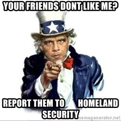 Uncle Obama - Your Friends dont like Me? Report them to        homeland security