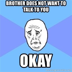 Okay Guy - brother DoeS not want to talk to you okay